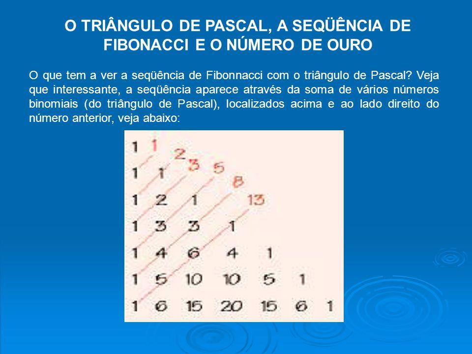 O TRIÂNGULO DE PASCAL, A SEQÜÊNCIA DE FIBONACCI E O NÚMERO DE OURO O que tem a ver a seqüência de Fibonnacci com o triângulo de Pascal? Veja que inter