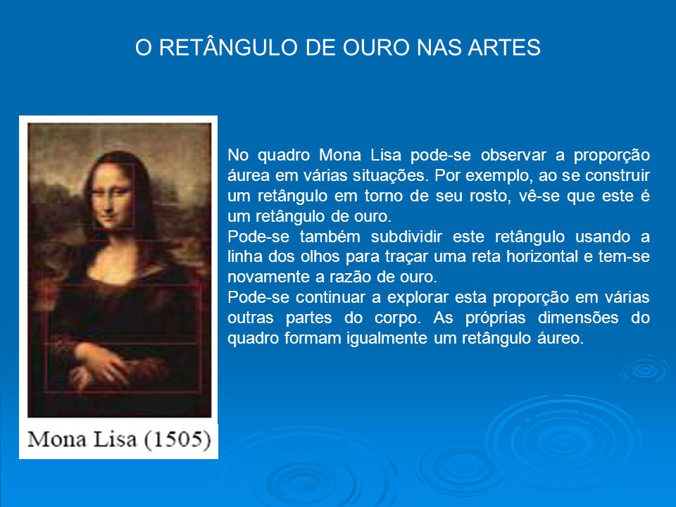 O RETÂNGULO DE OURO NAS ARTES No quadro Mona Lisa pode-se observar a proporção áurea em várias situações. Por exemplo, ao se construir um retângulo em