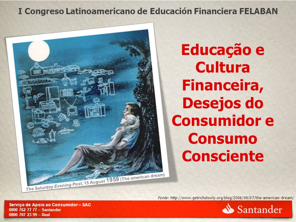 Serviço de Apoio ao Consumidor – SAC 0800 762 77 77 – Santander 0800 707 23 99 – Real I Congreso Latinoamericano de Educación Financiera FELABAN Educação e Cultura Financeira, Desejos do Consumidor e Consumo Consciente Fonte: http://www.getrichslowly.org/blog/2006/09/07/the-american-dream/ The Saturday Evening Post, 15 August 1959 (The american dream)