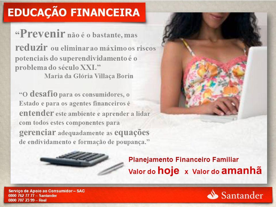 """Serviço de Apoio ao Consumidor – SAC 0800 762 77 77 – Santander 0800 707 23 99 – Real EDUCAÇÃO FINANCEIRA """" Prevenir não é o bastante, mas reduzir ou"""