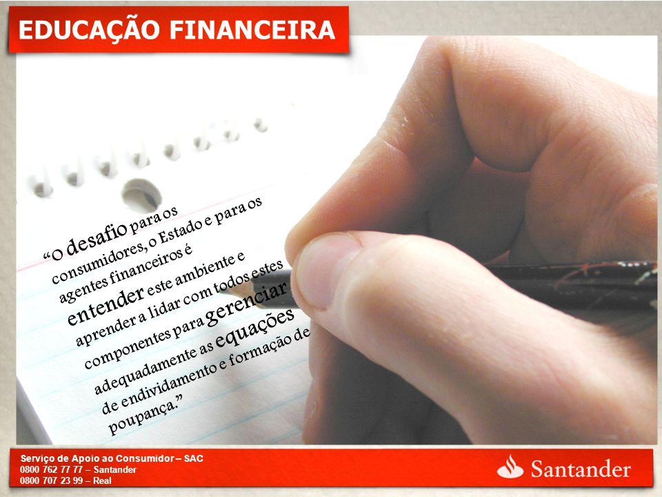 """Serviço de Apoio ao Consumidor – SAC 0800 762 77 77 – Santander 0800 707 23 99 – Real EDUCAÇÃO FINANCEIRA """"O desafio para os consumidores, o Estado e"""