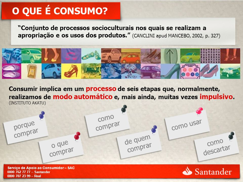 "Serviço de Apoio ao Consumidor – SAC 0800 762 77 77 – Santander 0800 707 23 99 – Real O QUE É CONSUMO? ""Conjunto de processos socioculturais nos quais"