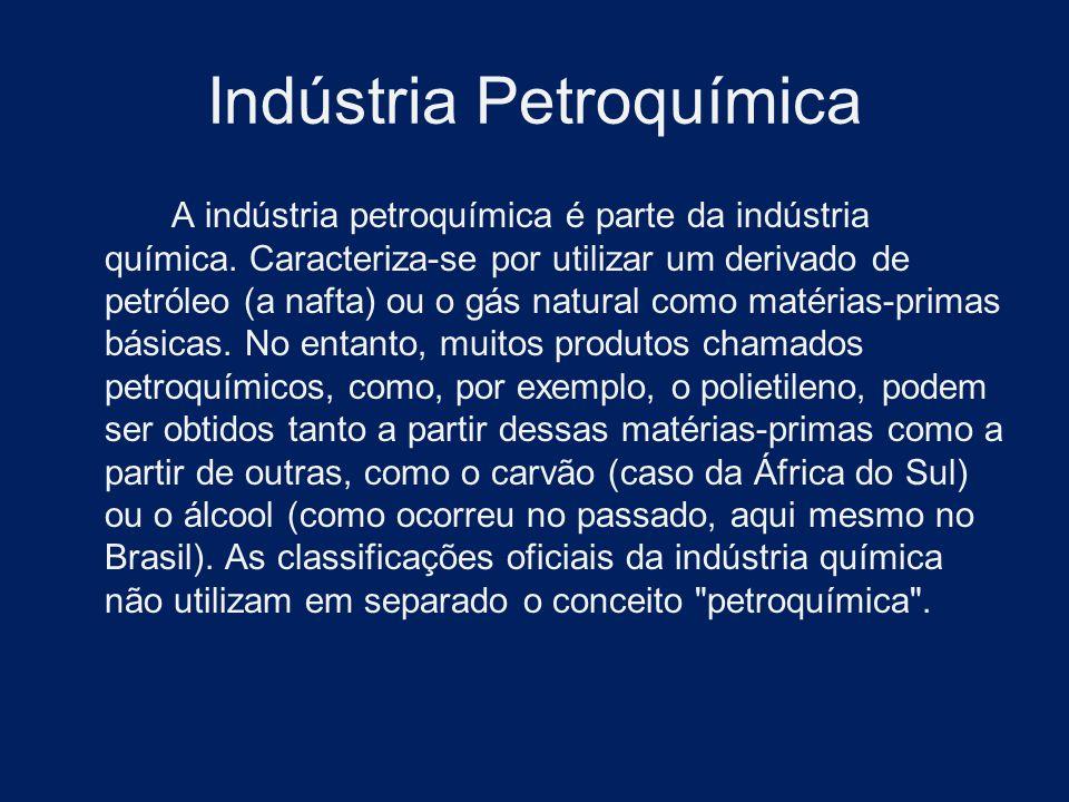 Indústria Petroquímica A indústria petroquímica é parte da indústria química. Caracteriza-se por utilizar um derivado de petróleo (a nafta) ou o gás n