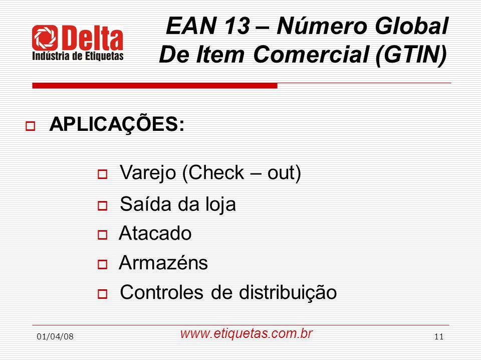 01/04/0811  APLICAÇÕES: EAN 13 – Número Global De Item Comercial (GTIN)  Varejo (Check – out)  Saída da loja  Atacado  Armazéns  Controles de distribuição www.etiquetas.com.br