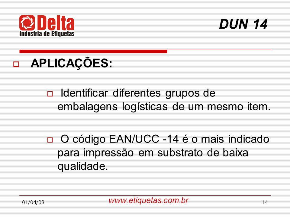 01/04/0814 DUN 14  APLICAÇÕES:  Identificar diferentes grupos de embalagens logísticas de um mesmo item.  O código EAN/UCC -14 é o mais indicado pa