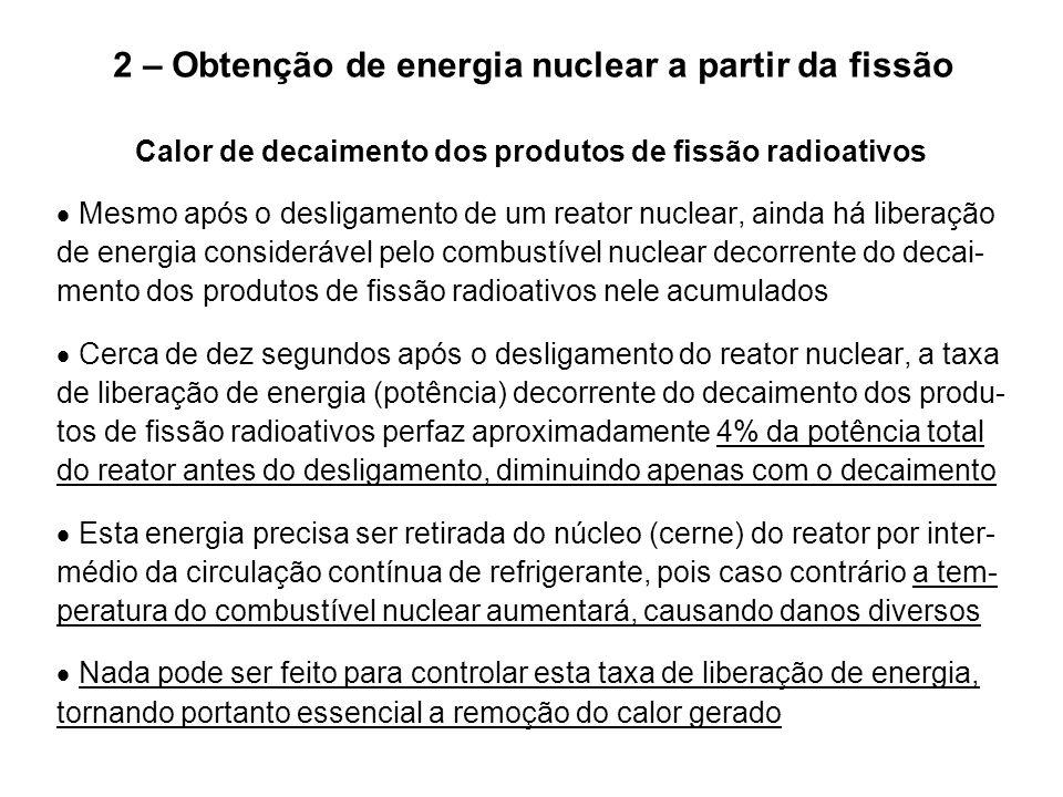 2 – Obtenção de energia nuclear a partir da fissão Calor de decaimento dos produtos de fissão radioativos  Mesmo após o desligamento de um reator nuc