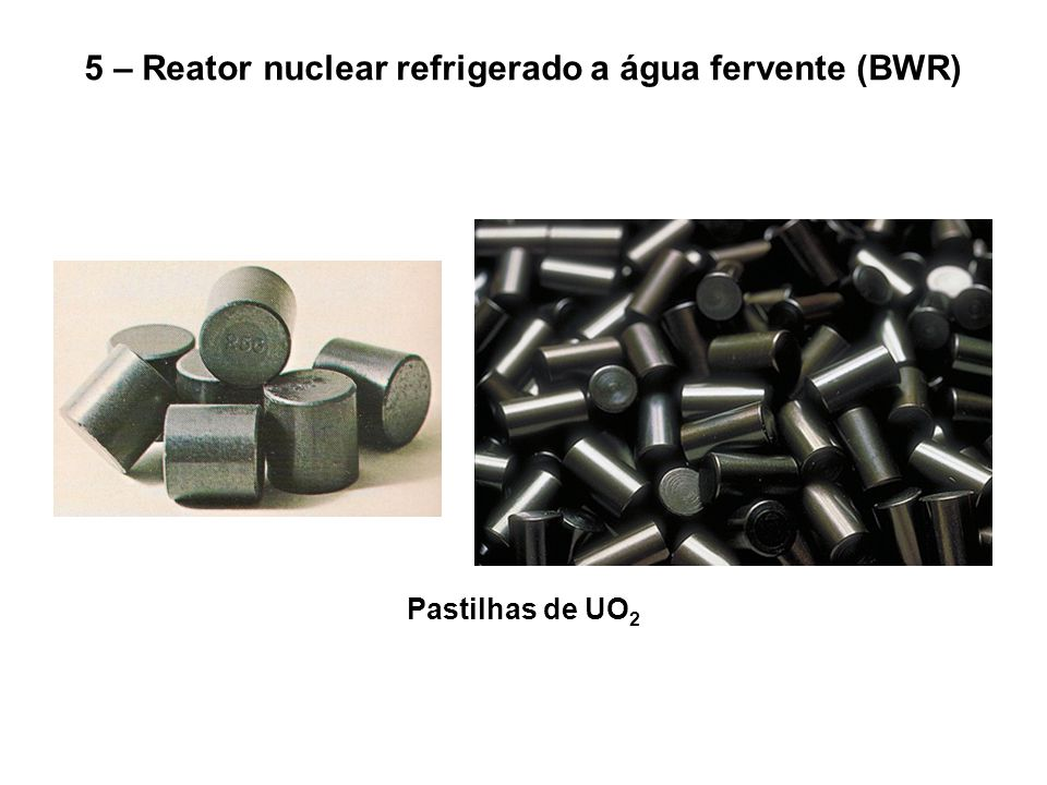 5 – Reator nuclear refrigerado a água fervente (BWR) Pastilhas de UO 2