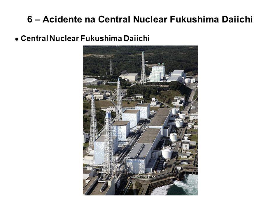6 – Acidente na Central Nuclear Fukushima Daiichi  Central Nuclear Fukushima Daiichi