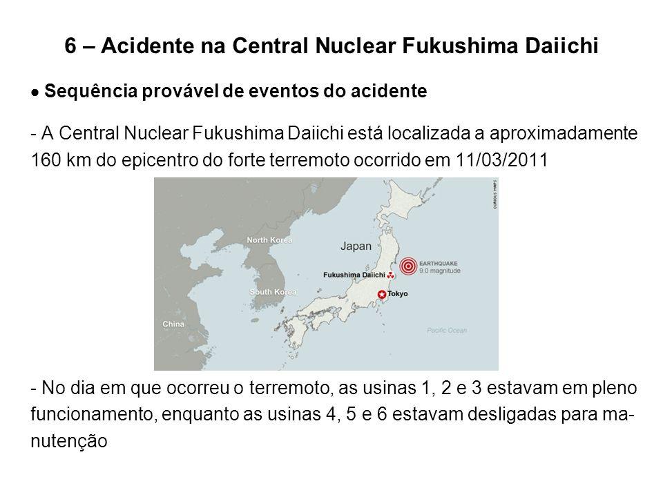 6 – Acidente na Central Nuclear Fukushima Daiichi  Sequência provável de eventos do acidente - A Central Nuclear Fukushima Daiichi está localizada a