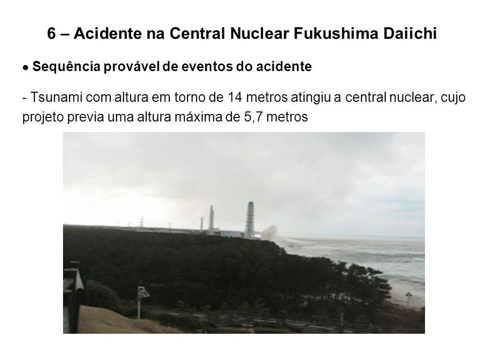 6 – Acidente na Central Nuclear Fukushima Daiichi  Sequência provável de eventos do acidente - Tsunami com altura em torno de 14 metros atingiu a cen