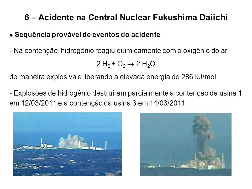 6 – Acidente na Central Nuclear Fukushima Daiichi  Sequência provável de eventos do acidente - Na contenção, hidrogênio reagiu quimicamente com o oxi