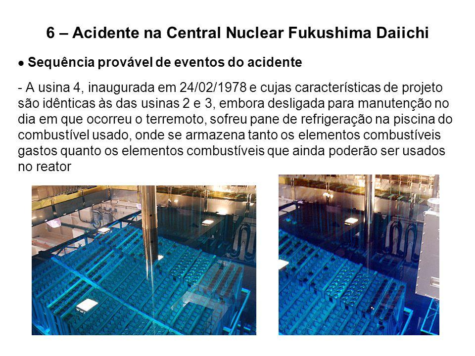 6 – Acidente na Central Nuclear Fukushima Daiichi  Sequência provável de eventos do acidente - A usina 4, inaugurada em 24/02/1978 e cujas caracterís