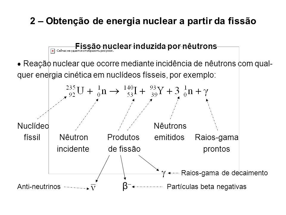 2 – Obtenção de energia nuclear a partir da fissão Calor de decaimento dos produtos de fissão radioativos  Mesmo após o desligamento de um reator nuclear, ainda há liberação de energia considerável pelo combustível nuclear decorrente do decai- mento dos produtos de fissão radioativos nele acumulados  Cerca de dez segundos após o desligamento do reator nuclear, a taxa de liberação de energia (potência) decorrente do decaimento dos produ- tos de fissão radioativos perfaz aproximadamente 4% da potência total do reator antes do desligamento, diminuindo apenas com o decaimento  Esta energia precisa ser retirada do núcleo (cerne) do reator por inter- médio da circulação contínua de refrigerante, pois caso contrário a tem- peratura do combustível nuclear aumentará, causando danos diversos  Nada pode ser feito para controlar esta taxa de liberação de energia, tornando portanto essencial a remoção do calor gerado
