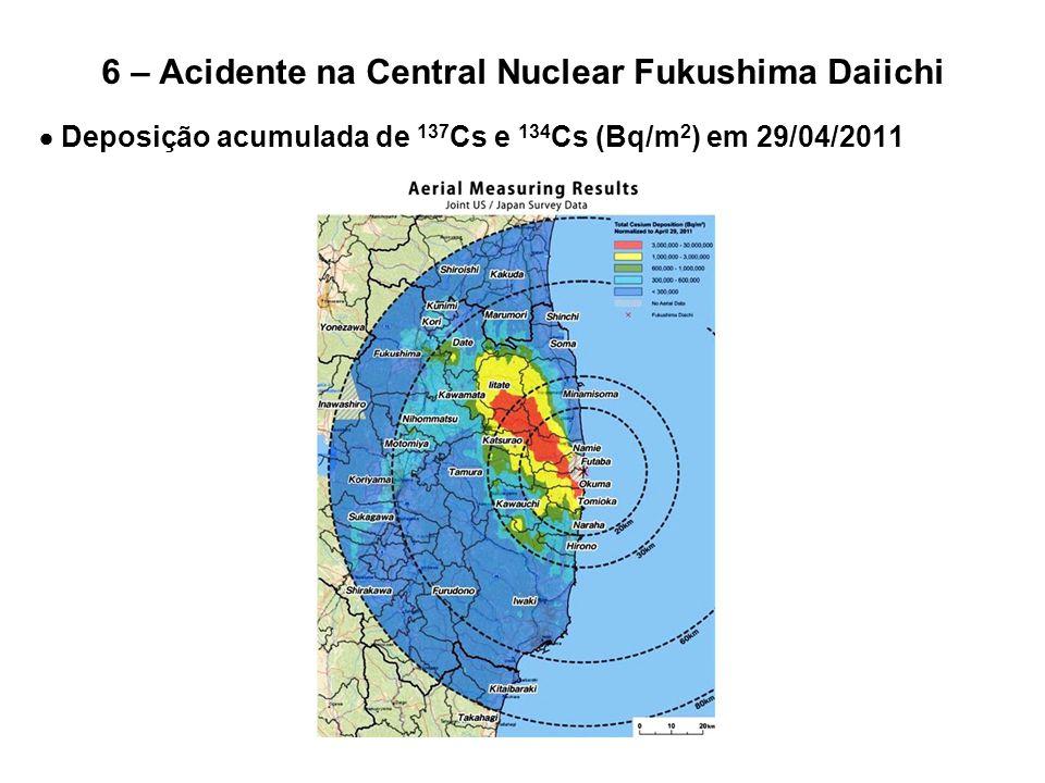 6 – Acidente na Central Nuclear Fukushima Daiichi  Deposição acumulada de 137 Cs e 134 Cs (Bq/m 2 ) em 29/04/2011