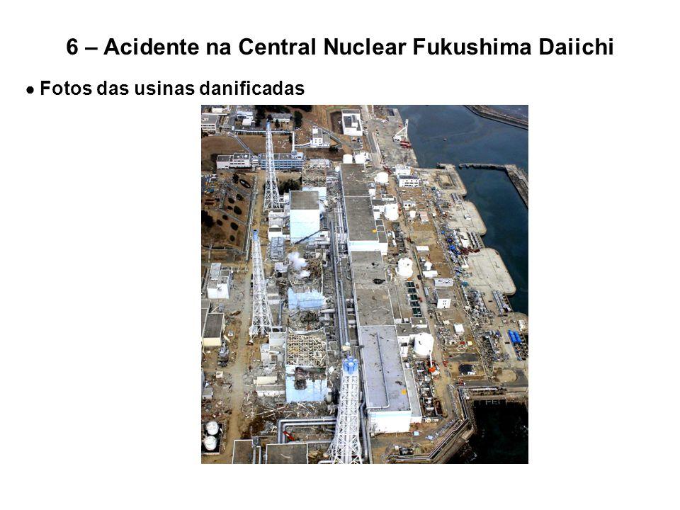 6 – Acidente na Central Nuclear Fukushima Daiichi  Fotos das usinas danificadas