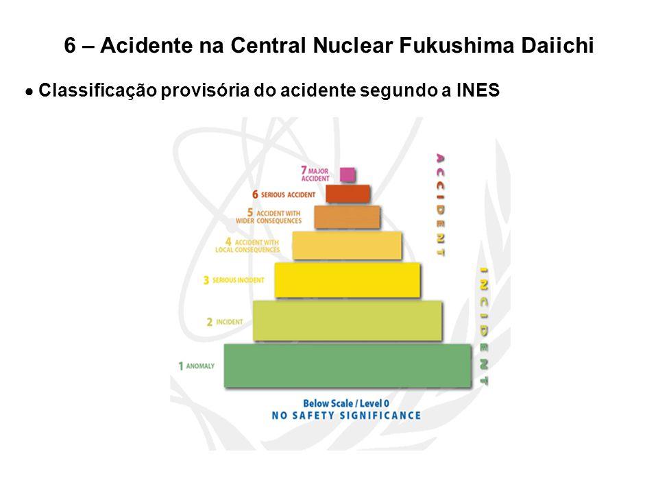6 – Acidente na Central Nuclear Fukushima Daiichi  Classificação provisória do acidente segundo a INES