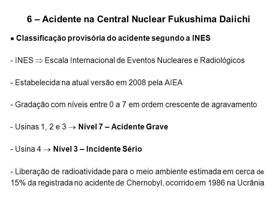 6 – Acidente na Central Nuclear Fukushima Daiichi  Classificação provisória do acidente segundo a INES - INES  Escala Internacional de Eventos Nucle