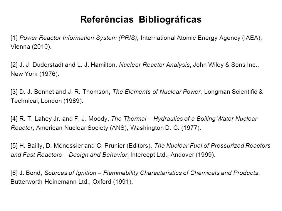 Referências Bibliográficas [1] Power Reactor Information System (PRIS), International Atomic Energy Agency (IAEA), Vienna (2010). [2] J. J. Duderstadt
