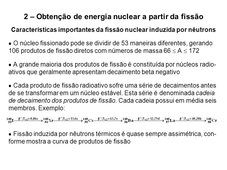 2 – Obtenção de energia nuclear a partir da fissão Características importantes da fissão nuclear induzida por nêutrons  O núcleo fissionado pode se d
