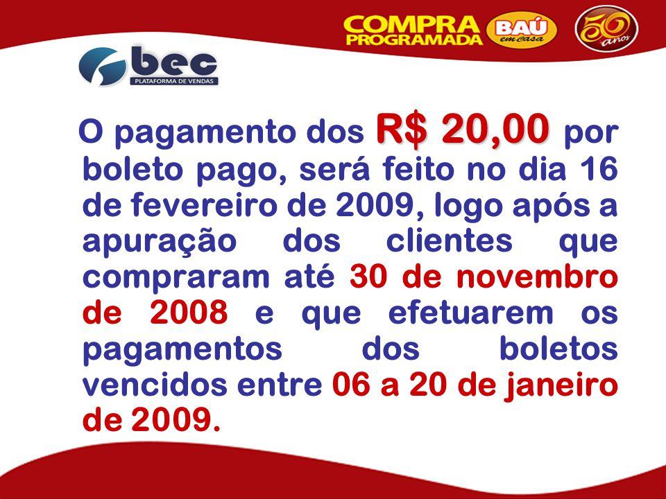 R$ 20,00 O pagamento dos R$ 20,00 por boleto pago, será feito no dia 16 de fevereiro de 2009, logo após a apuração dos clientes que compraram até 30 de novembro de 2008 e que efetuarem os pagamentos dos boletos vencidos entre 06 a 20 de janeiro de 2009.