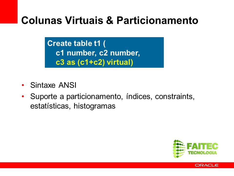 Colunas Virtuais & Particionamento Sintaxe ANSI Suporte a particionamento, índices, constraints, estatísticas, histogramas Create table t1 ( c1 number