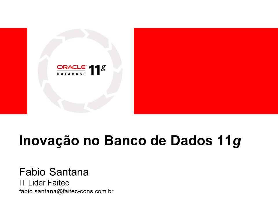Inovação no Banco de Dados 11g Fabio Santana IT Lider Faitec fabio.santana@faitec-cons.com.br