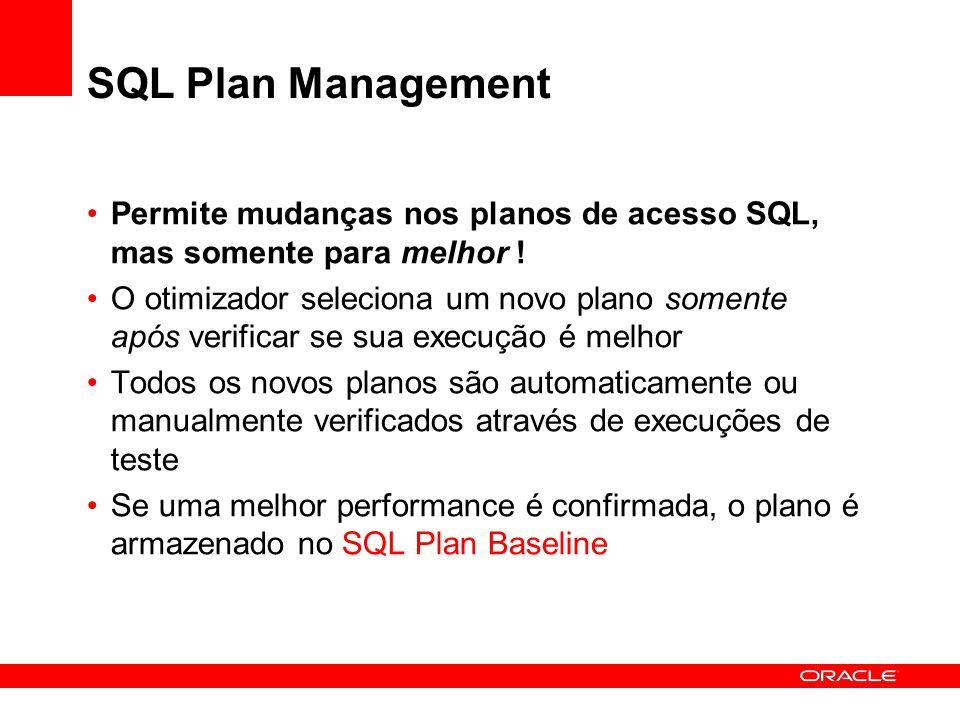 SQL Plan Management Permite mudanças nos planos de acesso SQL, mas somente para melhor ! O otimizador seleciona um novo plano somente após verificar s