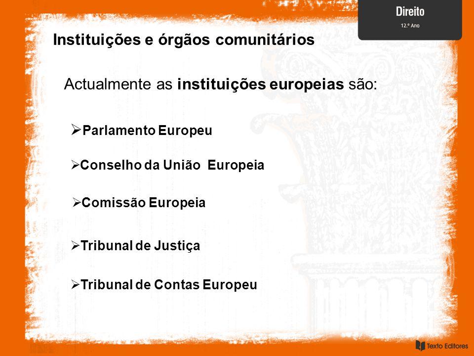 Instituições e órgãos comunitários Actualmente as instituições europeias são:  Parlamento Europeu  Conselho da União Europeia  Comissão Europeia  Tribunal de Justiça  Tribunal de Contas Europeu