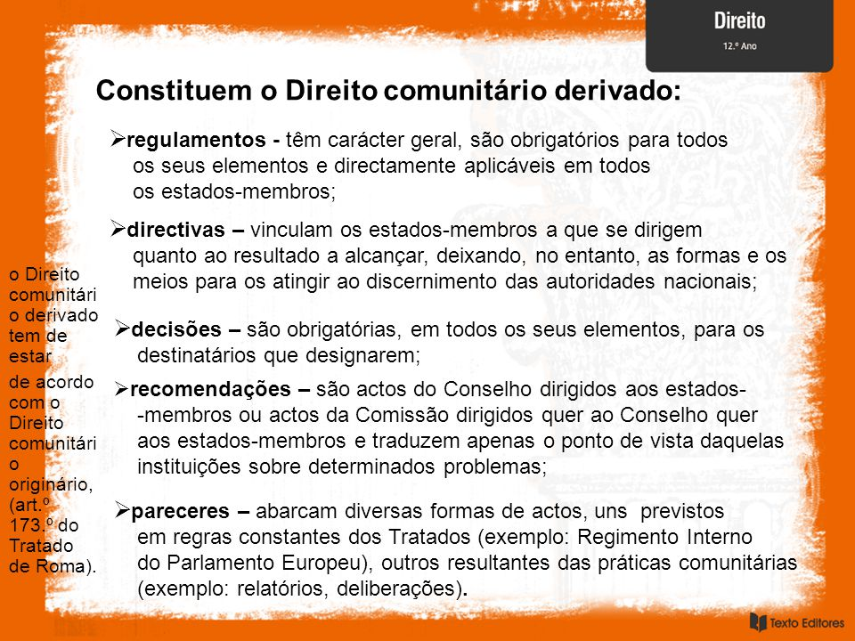 Constituem o Direito comunitário derivado:  regulamentos - têm carácter geral, são obrigatórios para todos os seus elementos e directamente aplicáveis em todos os estados-membros;  decisões – são obrigatórias, em todos os seus elementos, para os destinatários que designarem;  directivas – vinculam os estados-membros a que se dirigem quanto ao resultado a alcançar, deixando, no entanto, as formas e os meios para os atingir ao discernimento das autoridades nacionais;  recomendações – são actos do Conselho dirigidos aos estados- -membros ou actos da Comissão dirigidos quer ao Conselho quer aos estados-membros e traduzem apenas o ponto de vista daquelas instituições sobre determinados problemas;  pareceres – abarcam diversas formas de actos, uns previstos em regras constantes dos Tratados (exemplo: Regimento Interno do Parlamento Europeu), outros resultantes das práticas comunitárias (exemplo: relatórios, deliberações).