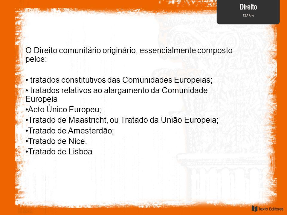 O Direito comunitário originário, essencialmente composto pelos: tratados constitutivos das Comunidades Europeias; tratados relativos ao alargamento da Comunidade Europeia Acto Único Europeu; Tratado de Maastricht, ou Tratado da União Europeia; Tratado de Amesterdão; Tratado de Nice.