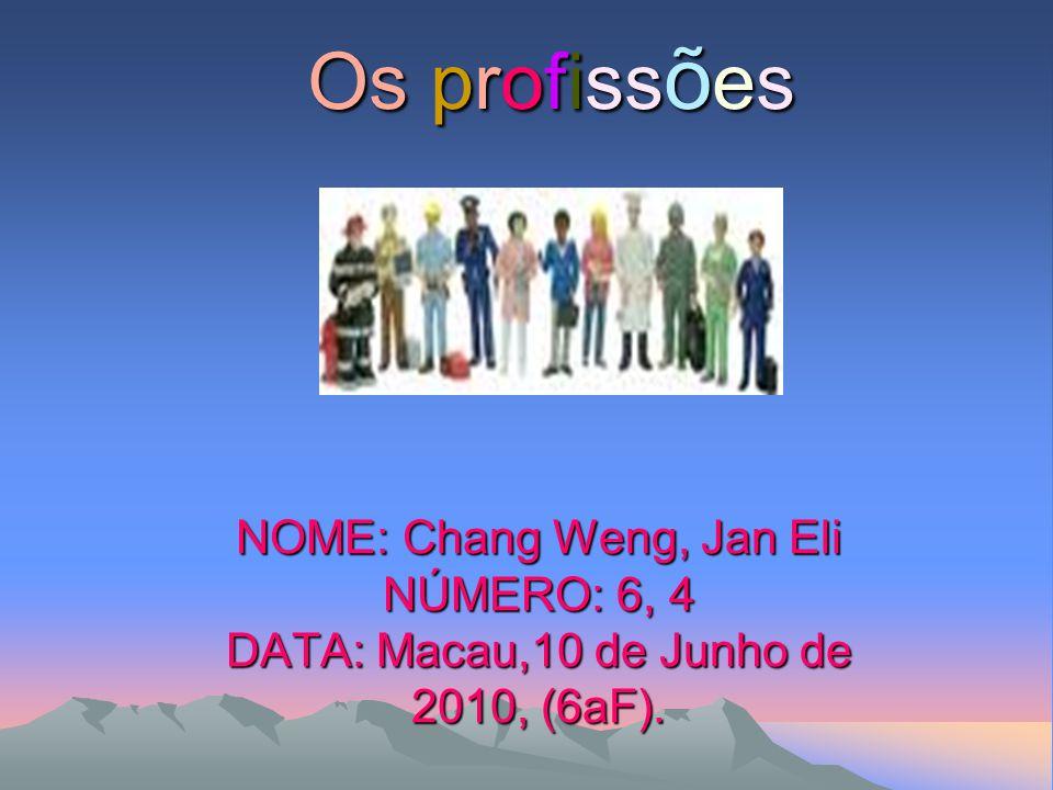 Os profiss õ es NOME: Chang Weng, Jan Eli NÚMERO: 6, 4 DATA: Macau,10 de Junho de 2010, (6aF).