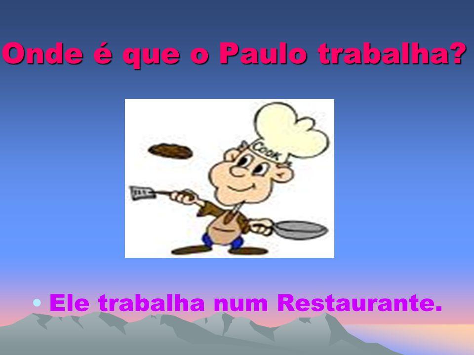 Onde é que o Paulo trabalha? Ele trabalha num Restaurante.