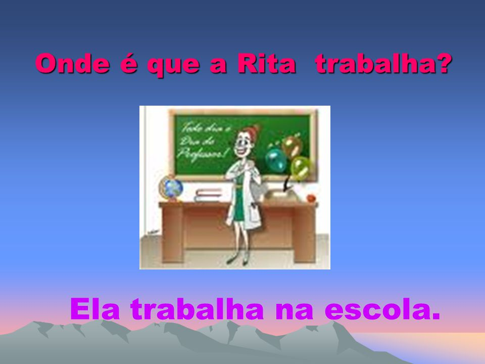 Onde é que a Rita trabalha? Ela trabalha na escola.