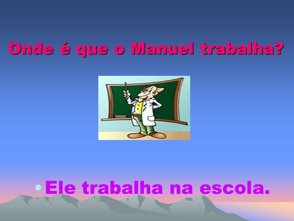 Onde é que o Manuel trabalha? Ele trabalha na escola.