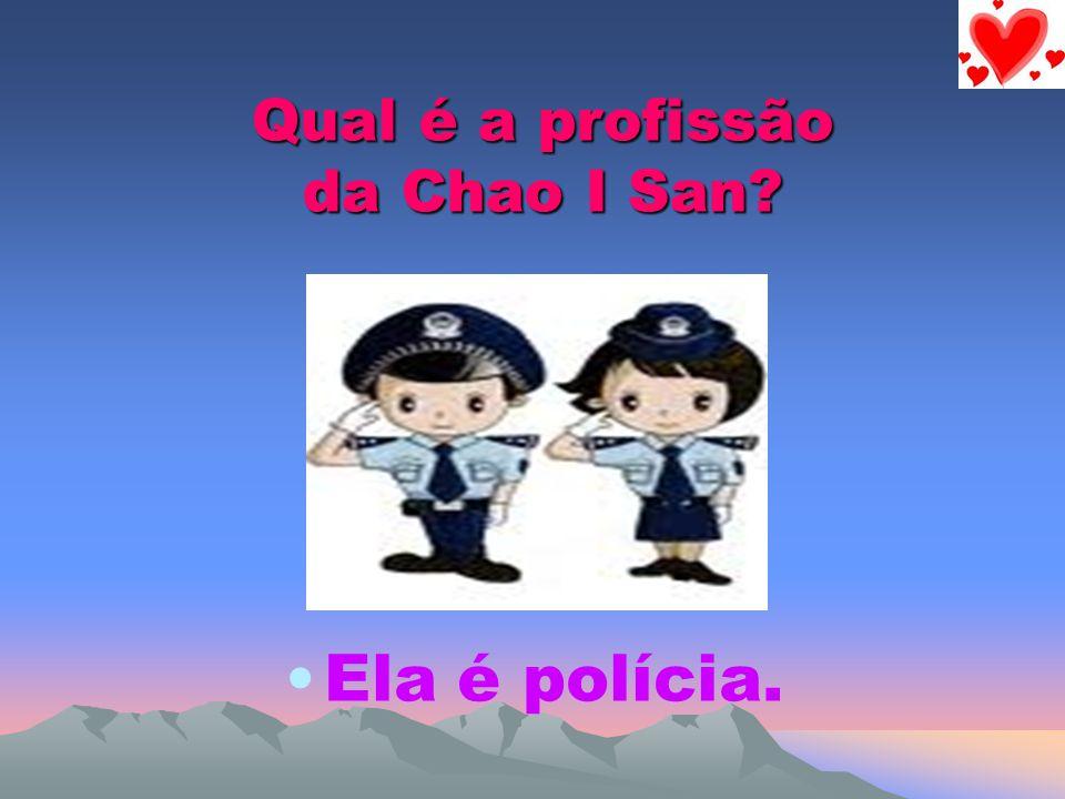 Qual é a profissão da Chao I San? Ela é polícia.