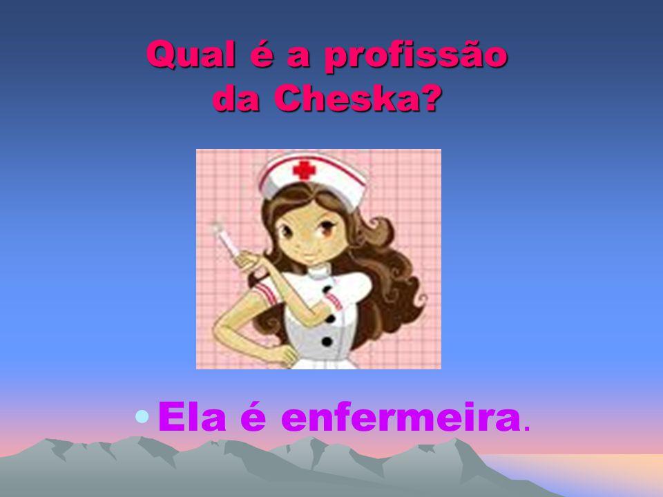 Qual é a profissão da Cheska? Ela é enfermeira.