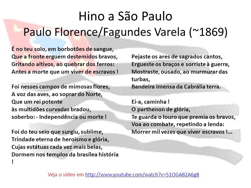 Hino a São Paulo Paulo Florence/Fagundes Varela (~1869) É no teu solo, em borbotões de sangue, Que a fronte erguem destemidos bravos, Gritando altivos