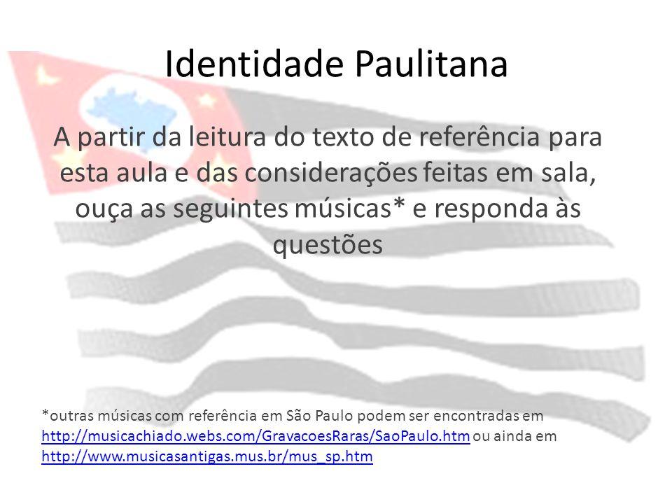 Identidade Paulitana A partir da leitura do texto de referência para esta aula e das considerações feitas em sala, ouça as seguintes músicas* e respon