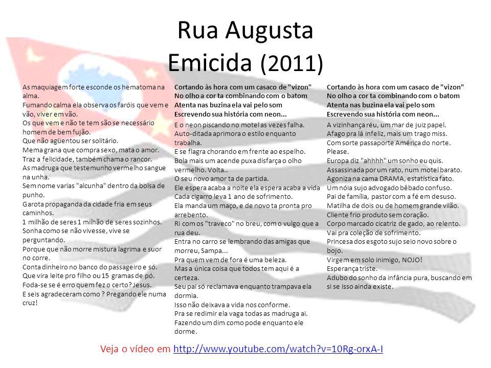 Rua Augusta Emicida (2011) As maquiagem forte esconde os hematoma na alma. Fumando calma ela observa os faróis que vem e vão, viver em vão. Os que vem
