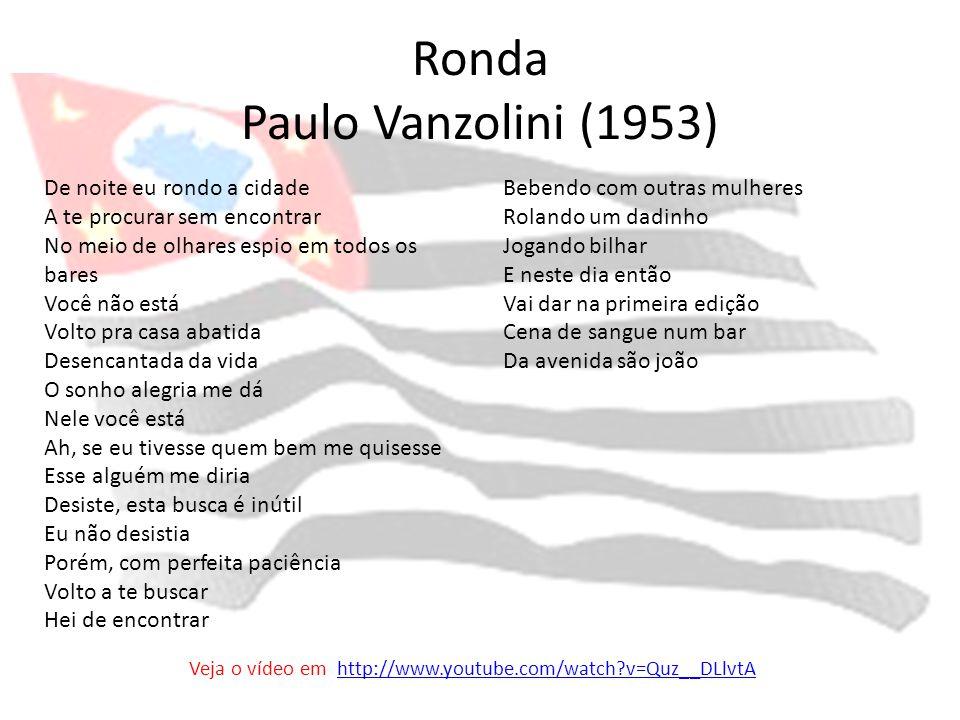 Ronda Paulo Vanzolini (1953) De noite eu rondo a cidade A te procurar sem encontrar No meio de olhares espio em todos os bares Você não está Volto pra