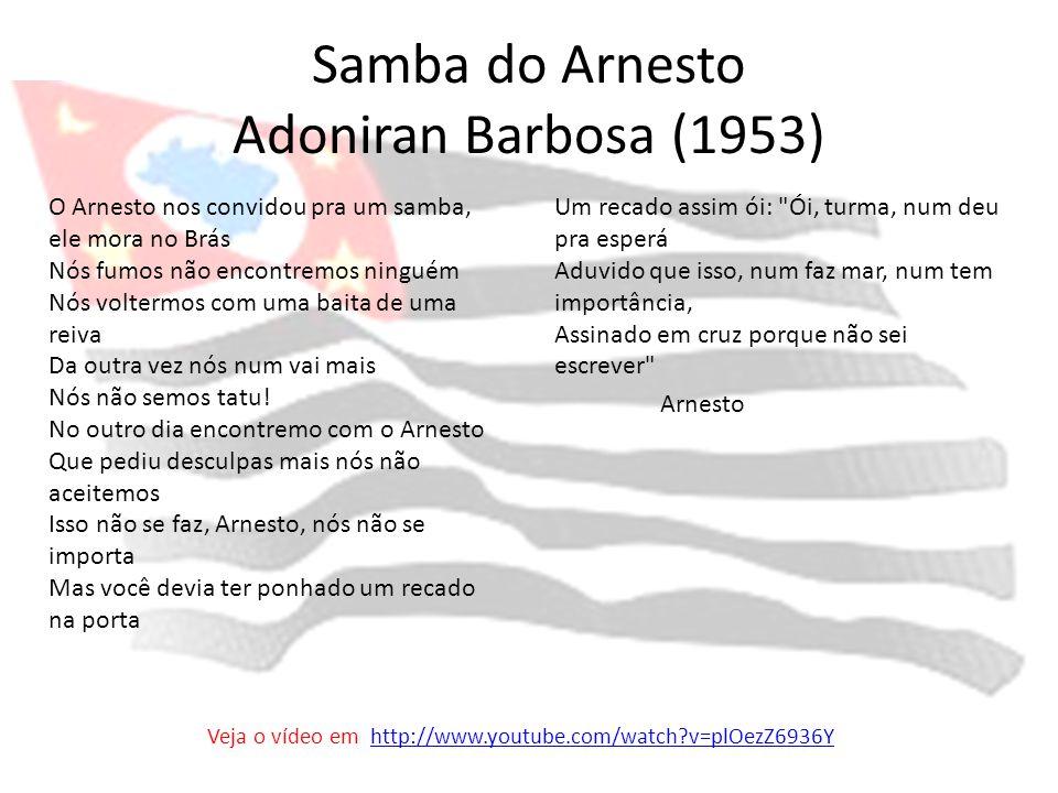 Samba do Arnesto Adoniran Barbosa (1953) O Arnesto nos convidou pra um samba, ele mora no Brás Nós fumos não encontremos ninguém Nós voltermos com uma