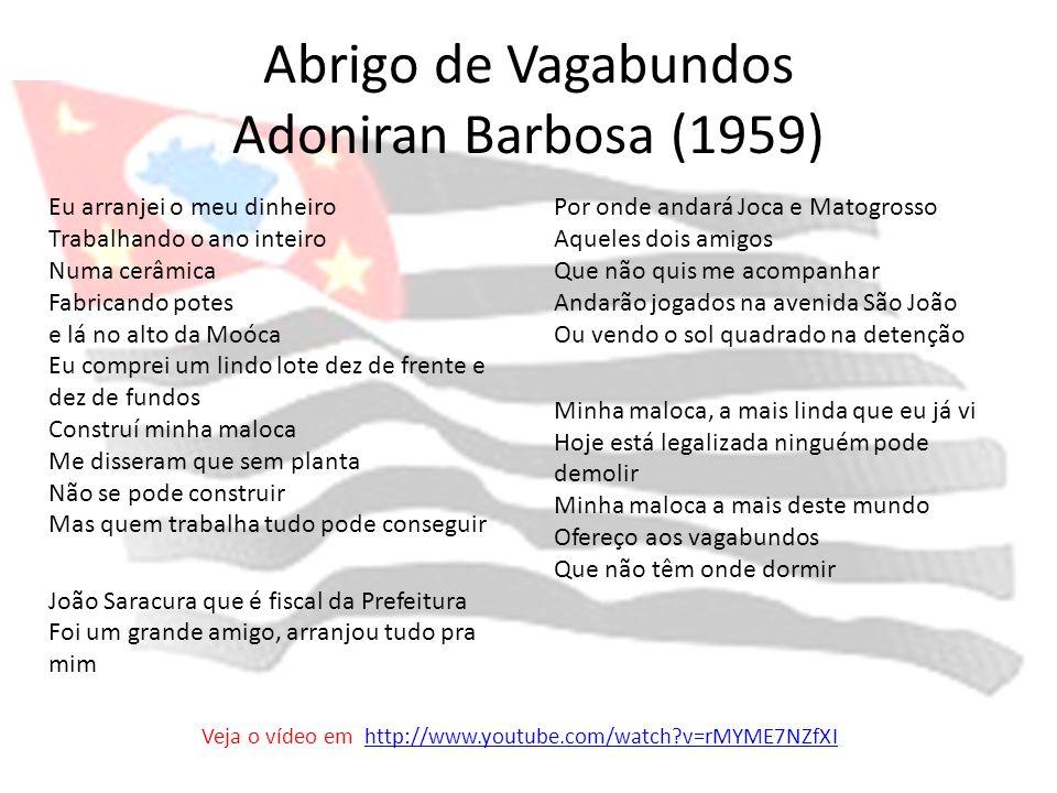 Abrigo de Vagabundos Adoniran Barbosa (1959) Eu arranjei o meu dinheiro Trabalhando o ano inteiro Numa cerâmica Fabricando potes e lá no alto da Moóca