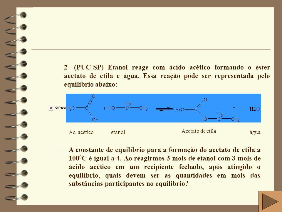 Solução CH 3 -COOH + C 2 H 5 OH  CH 3 – COO – C 2 H 5 + H 2 O Início 3 3 0 0 Reage e forma x x x x Equilíbrio 3-x 3-x x x X = 2 Substituindo o valor de x = 2, teremos: 1 mol 1 mol 2 mols 2mols