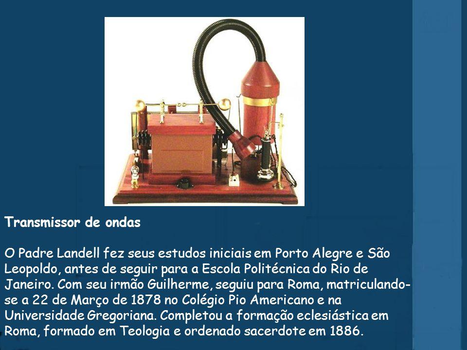 Transmissor de ondas O Padre Landell fez seus estudos iniciais em Porto Alegre e São Leopoldo, antes de seguir para a Escola Politécnica do Rio de Janeiro.