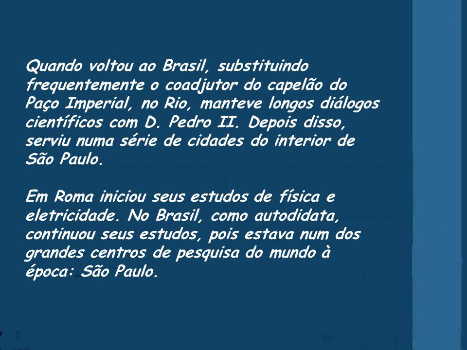 Quando voltou ao Brasil, substituindo frequentemente o coadjutor do capelão do Paço Imperial, no Rio, manteve longos diálogos científicos com D.