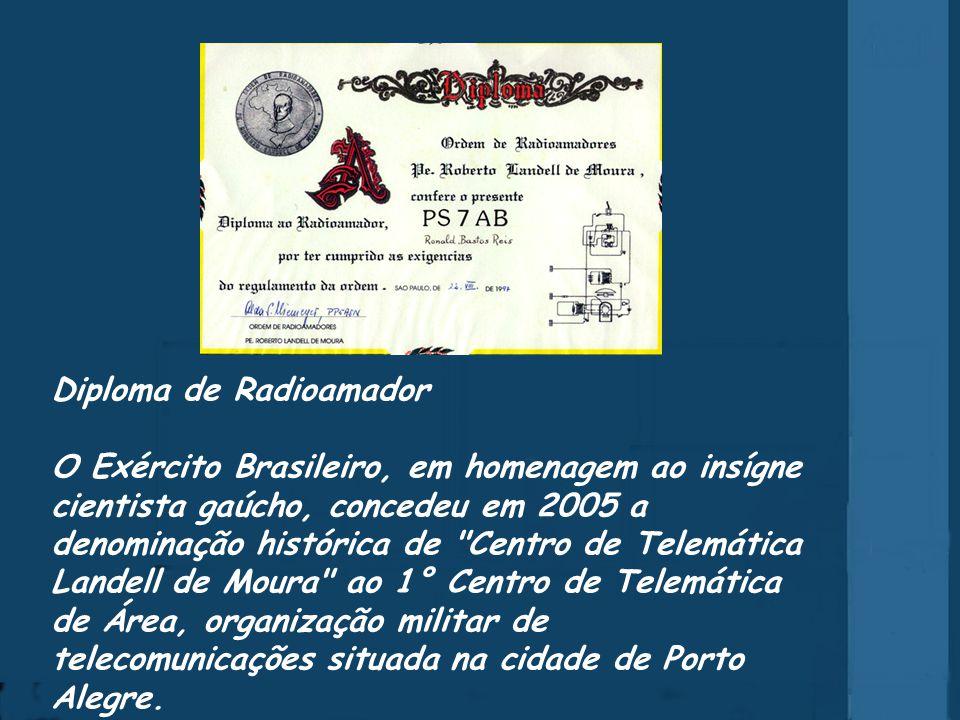 Diploma de Radioamador O Exército Brasileiro, em homenagem ao insígne cientista gaúcho, concedeu em 2005 a denominação histórica de Centro de Telemática Landell de Moura ao 1° Centro de Telemática de Área, organização militar de telecomunicações situada na cidade de Porto Alegre.