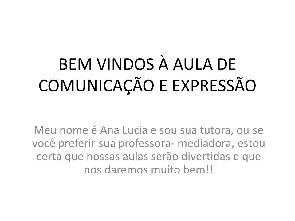 BEM VINDOS À AULA DE COMUNICAÇÃO E EXPRESSÃO Meu nome é Ana Lucia e sou sua tutora, ou se você preferir sua professora- mediadora, estou certa que nossas aulas serão divertidas e que nos daremos muito bem!!