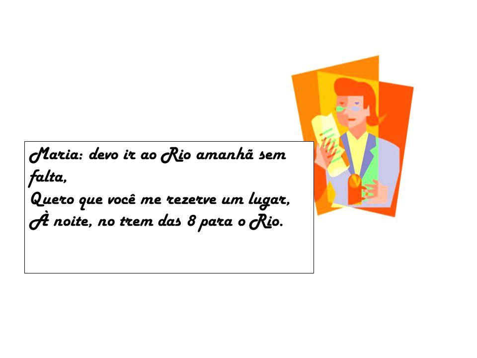 Maria: devo ir ao Rio amanhã sem falta, Quero que você me rezerve um lugar, À noite, no trem das 8 para o Rio.