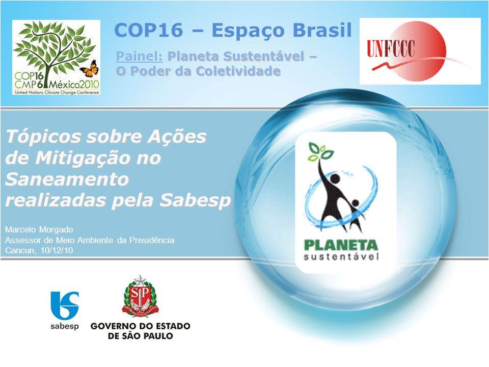 COP16 – Espaço Brasil Marcelo Morgado Assessor de Meio Ambiente da Presidência Cancun, 10/12/10 Planeta Sustentável – O Poder da Coletividade Painel: Planeta Sustentável – O Poder da Coletividade Tópicos sobre Ações de Mitigação no Saneamento realizadas pela Sabesp