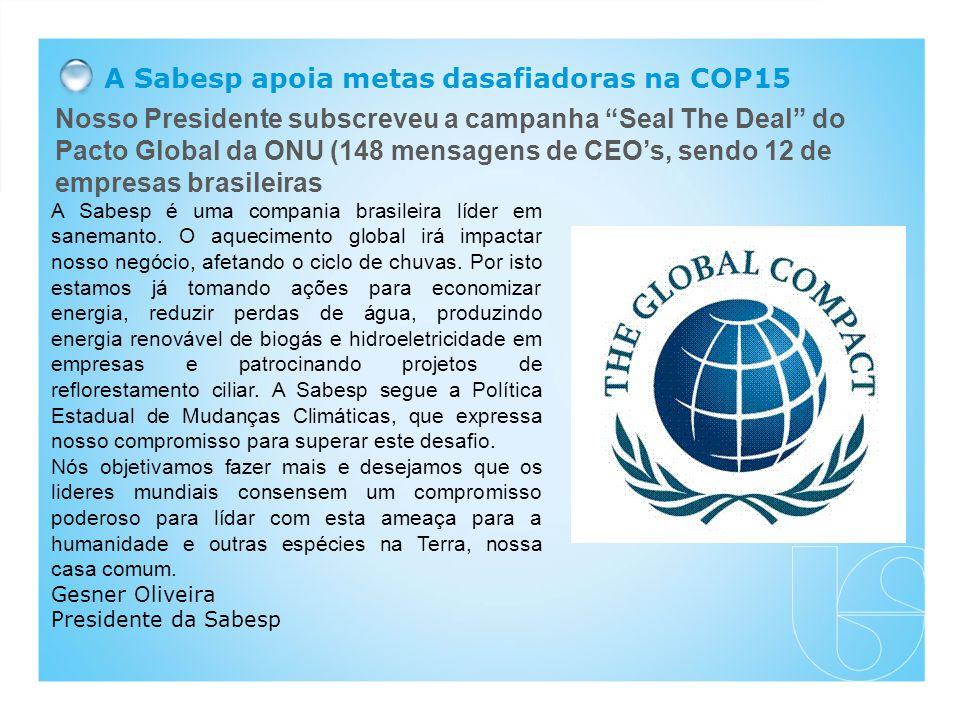 Nosso Presidente subscreveu a campanha Seal The Deal do Pacto Global da ONU (148 mensagens de CEO's, sendo 12 de empresas brasileiras A Sabesp apoia metas dasafiadoras na COP15 A Sabesp é uma compania brasileira líder em sanemanto.